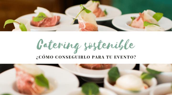 ¿Cómo hacer para que el catering de tu evento sea sostenible?
