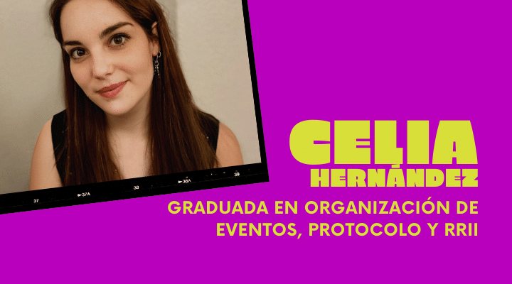 EXPERIENCIAS | Celia Hernández, recién graduada en Organización de Eventos, Protocolo y RRII